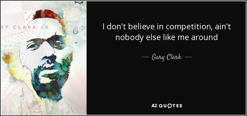 Gary Clark Jr Quote I Dont Believe In Competition Aint Nobody