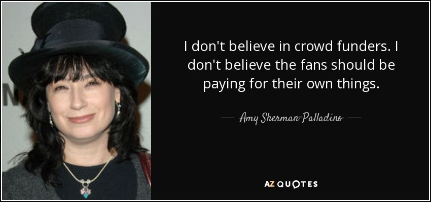 I don't believe in crowd funders. I don't believe the fans should be paying for their own things. - Amy Sherman-Palladino