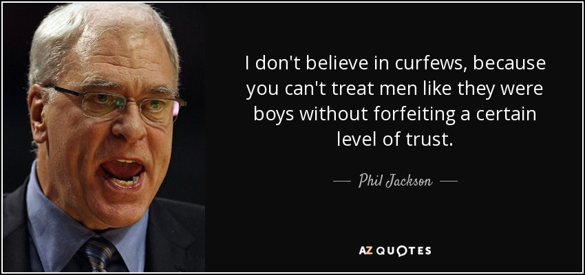 I don't believe in curfews, because you can't treat men like they were boys without forfeiting a certain level of trust. - Phil Jackson