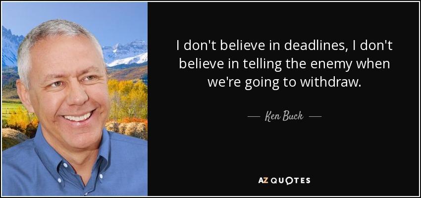 I don't believe in deadlines, I don't believe in telling the enemy when we're going to withdraw. - Ken Buck