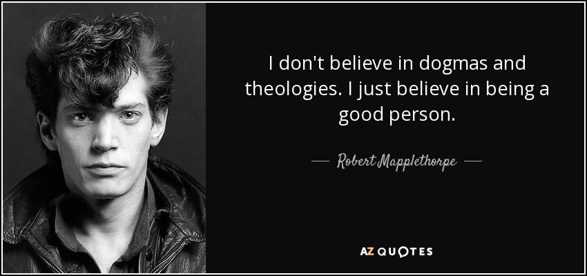 I don't believe in dogmas and theologies. I just believe in being a good person. - Robert Mapplethorpe