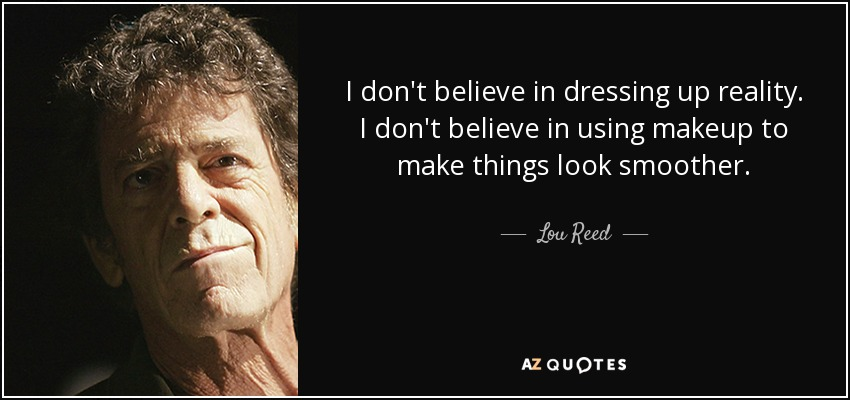 I don't believe in dressing up reality. I don't believe in using makeup to make things look smoother. - Lou Reed