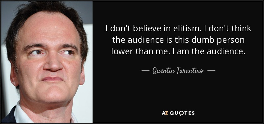 I don't believe in elitism. I don't think the audience is this dumb person lower than me. I am the audience. - Quentin Tarantino