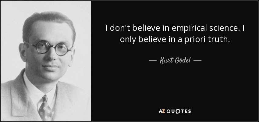 I don't believe in empirical science. I only believe in a priori truth. - Kurt Gödel