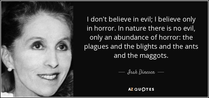 I don't believe in evil; I believe only in horror. In nature there is no evil, only an abundance of horror: the plagues and the blights and the ants and the maggots. - Isak Dinesen