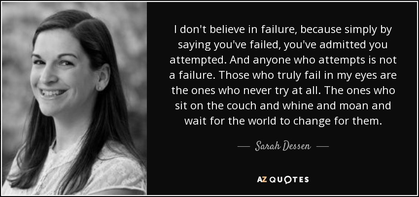 I don't believe in failure, because simply by saying you've failed, you've admitted you attempted. And anyone who attempts is not a failure. Those who truly fail in my eyes are the ones who never try at all. The ones who sit on the couch and whine and moan and wait for the world to change for them. - Sarah Dessen