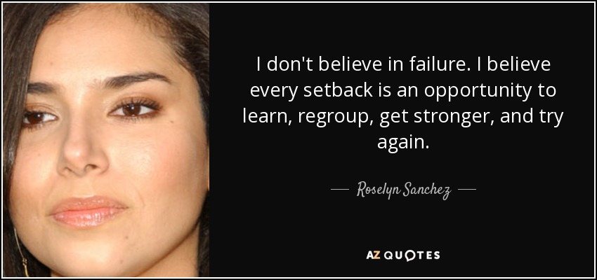 I don't believe in failure. I believe every setback is an opportunity to learn, regroup, get stronger, and try again. - Roselyn Sanchez