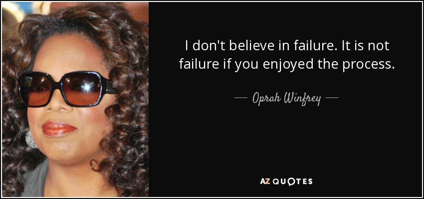 I don't believe in failure. It is not failure if you enjoyed the process. - Oprah Winfrey