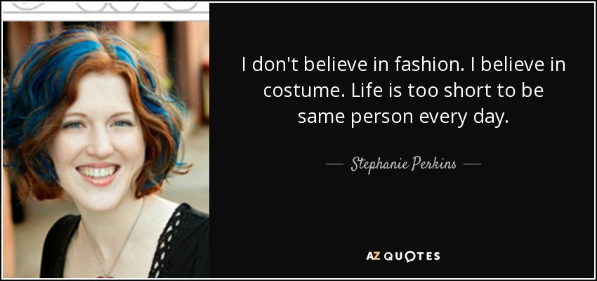 I don't believe in fashion. I believe in costume. Life is too short to be same person every day. - Stephanie Perkins