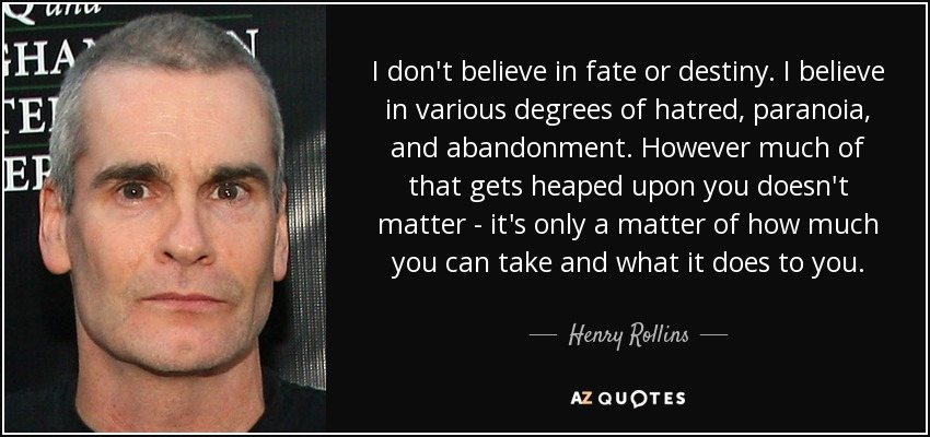 I don't believe in fate or destiny. I believe in various degrees of hatred, paranoia, and abandonment. However much of that gets heaped upon you doesn't matter - it's only a matter of how much you can take and what it does to you. - Henry Rollins