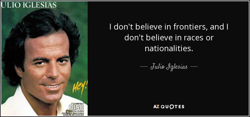 I don't believe in frontiers, and I don't believe in races or nationalities. - Julio Iglesias