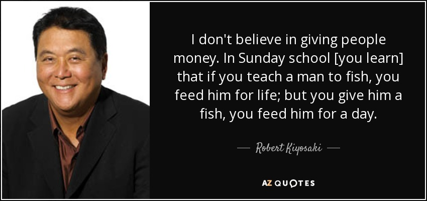 I don't believe in giving people money. In Sunday school [you learn] that if you teach a man to fish, you feed him for life; but you give him a fish, you feed him for a day. - Robert Kiyosaki