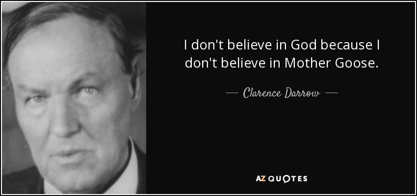 I don't believe in God because I don't believe in Mother Goose. - Clarence Darrow