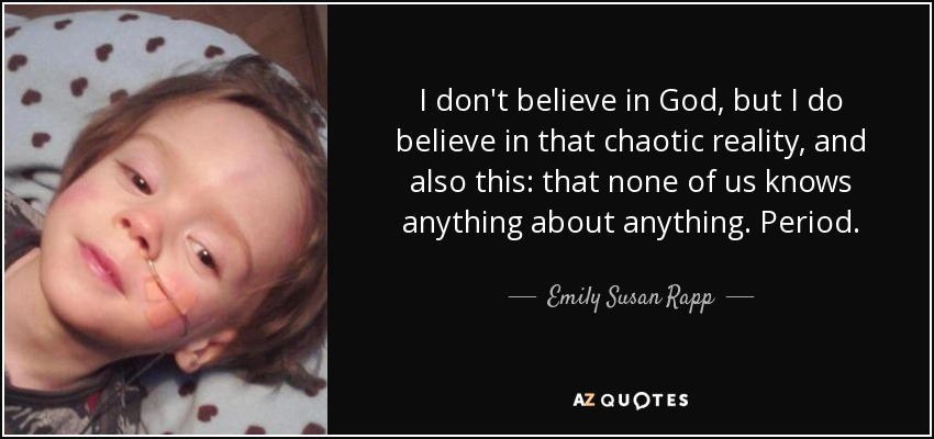 I don't believe in God, but I do believe in that chaotic reality, and also this: that none of us knows anything about anything. Period. - Emily Susan Rapp