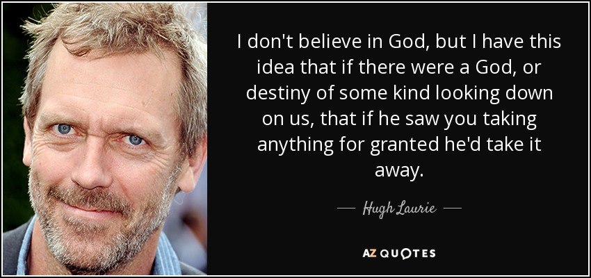 I don't believe in God, but I have this idea that if there were a God, or destiny of some kind looking down on us, that if he saw you taking anything for granted he'd take it away. - Hugh Laurie