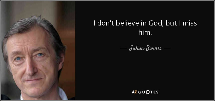 I don't believe in God, but I miss him. - Julian Barnes