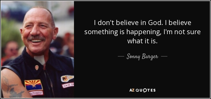 I don't believe in God. I believe something is happening, I'm not sure what it is. - Sonny Barger