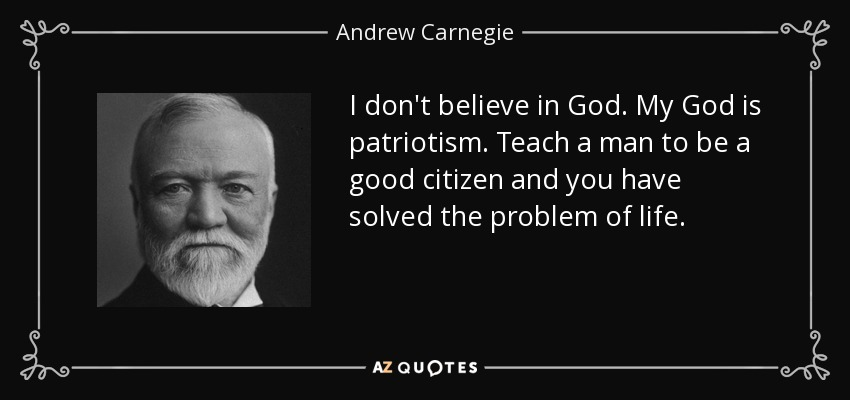 I don't believe in God. My God is patriotism. Teach a man to be a good citizen and you have solved the problem of life. - Andrew Carnegie