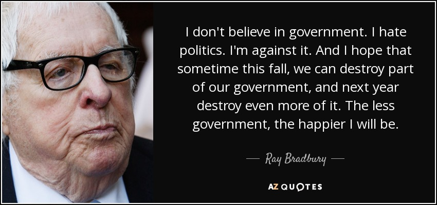 I don't believe in government. I hate politics. I'm against it. And I hope that sometime this fall, we can destroy part of our government, and next year destroy even more of it. The less government, the happier I will be. - Ray Bradbury