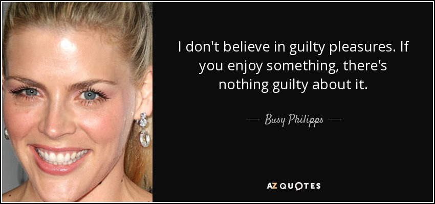 I don't believe in guilty pleasures. If you enjoy something, there's nothing guilty about it. - Busy Philipps