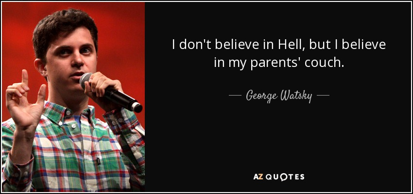 I don't believe in Hell, but I believe in my parents' couch. - George Watsky