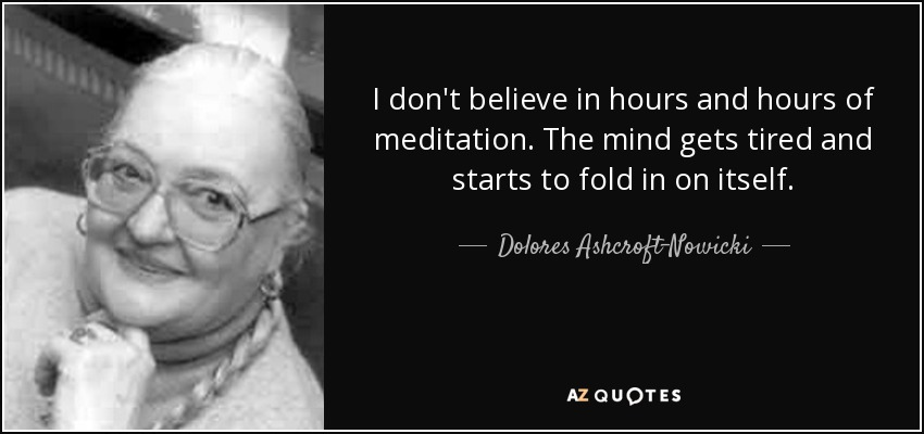 I don't believe in hours and hours of meditation. The mind gets tired and starts to fold in on itself. - Dolores Ashcroft-Nowicki