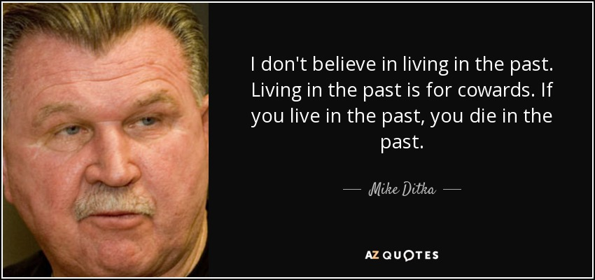 I don't believe in living in the past. Living in the past is for cowards. If you live in the past, you die in the past. - Mike Ditka