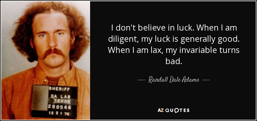 I don't believe in luck. When I am diligent, my luck is generally good. When I am lax, my invariable turns bad. - Randall Dale Adams