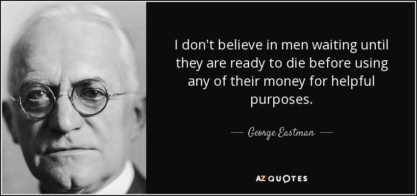 I don't believe in men waiting until they are ready to die before using any of their money for helpful purposes. - George Eastman