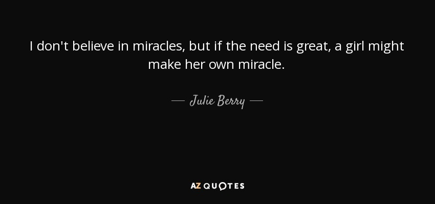 I don't believe in miracles, but if the need is great, a girl might make her own miracle. - Julie Berry