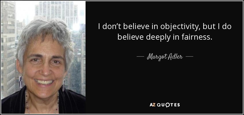 I don't believe in objectivity, but I do believe deeply in fairness. - Margot Adler