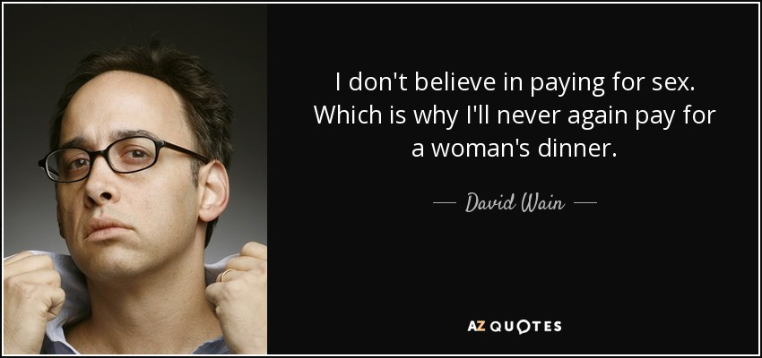 I don't believe in paying for sex. Which is why I'll never again pay for a woman's dinner. - David Wain