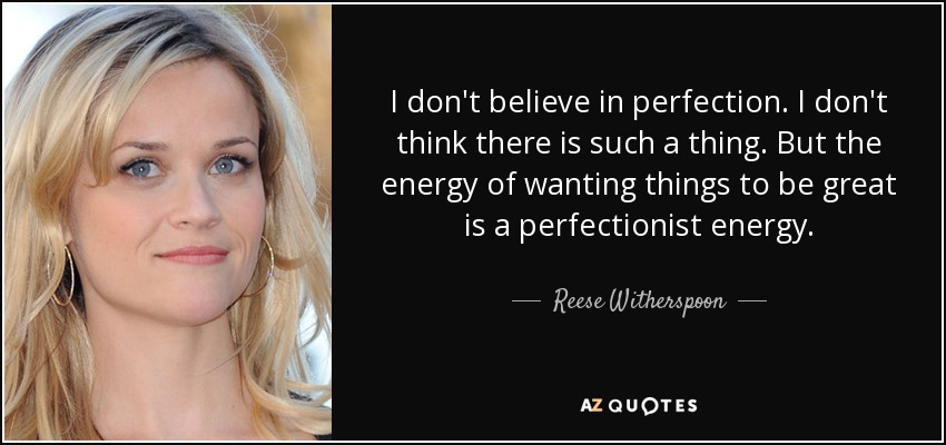 I don't believe in perfection. I don't think there is such a thing. But the energy of wanting things to be great is a perfectionist energy. - Reese Witherspoon
