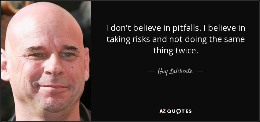 I don't believe in pitfalls. I believe in taking risks and not doing the same thing twice. - Guy Laliberte
