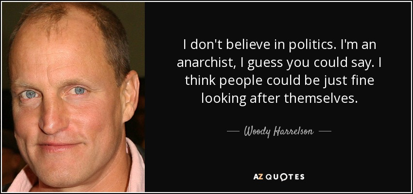 I don't believe in politics. I'm an anarchist, I guess you could say. I think people could be just fine looking after themselves. - Woody Harrelson