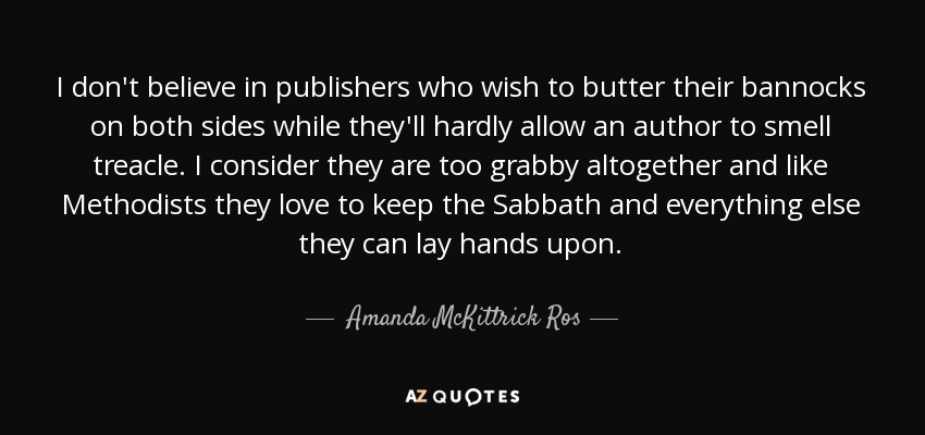 I don't believe in publishers who wish to butter their bannocks on both sides while they'll hardly allow an author to smell treacle. I consider they are too grabby altogether and like Methodists they love to keep the Sabbath and everything else they can lay hands upon. - Amanda McKittrick Ros