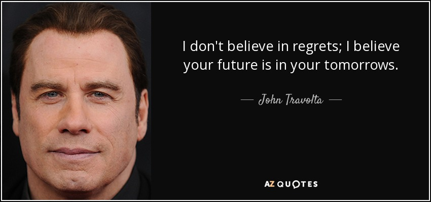 I don't believe in regrets; I believe your future is in your tomorrows. - John Travolta
