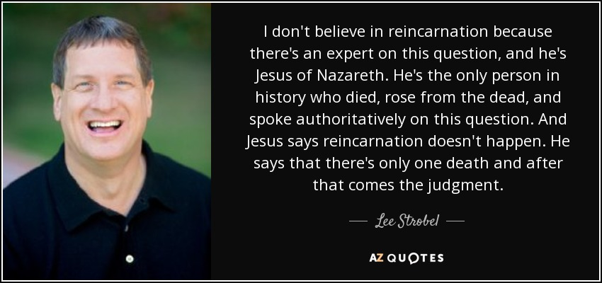 I don't believe in reincarnation because there's an expert on this question, and he's Jesus of Nazareth. He's the only person in history who died, rose from the dead, and spoke authoritatively on this question. And Jesus says reincarnation doesn't happen. He says that there's only one death and after that comes the judgment. - Lee Strobel