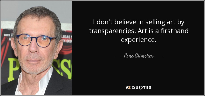 I don't believe in selling art by transparencies. Art is a firsthand experience. - Arne Glimcher