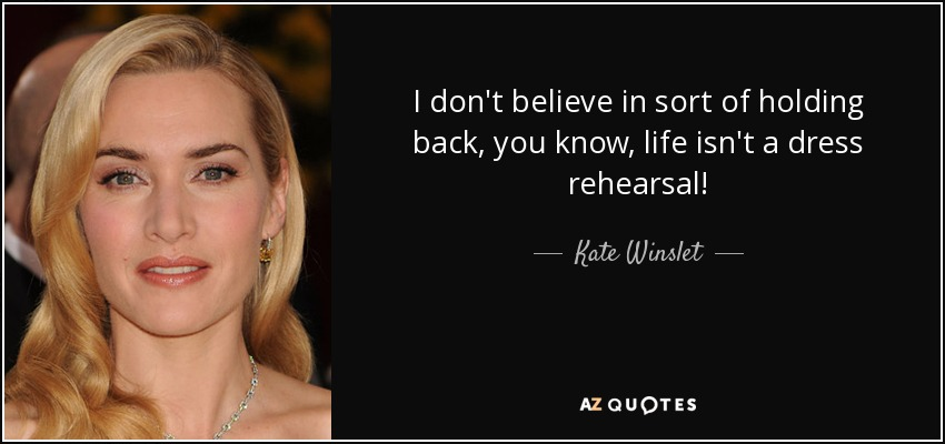 I don't believe in sort of holding back, you know, life isn't a dress rehearsal! - Kate Winslet