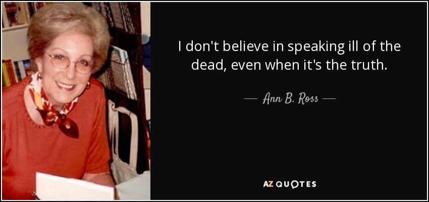 I don't believe in speaking ill of the dead, even when it's the truth. - Ann B. Ross