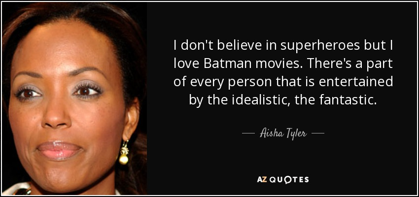 I don't believe in superheroes but I love Batman movies. There's a part of every person that is entertained by the idealistic, the fantastic. - Aisha Tyler