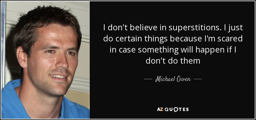 I don't believe in superstitions. I just do certain things because I'm scared in case something will happen if I don't do them - Michael Owen