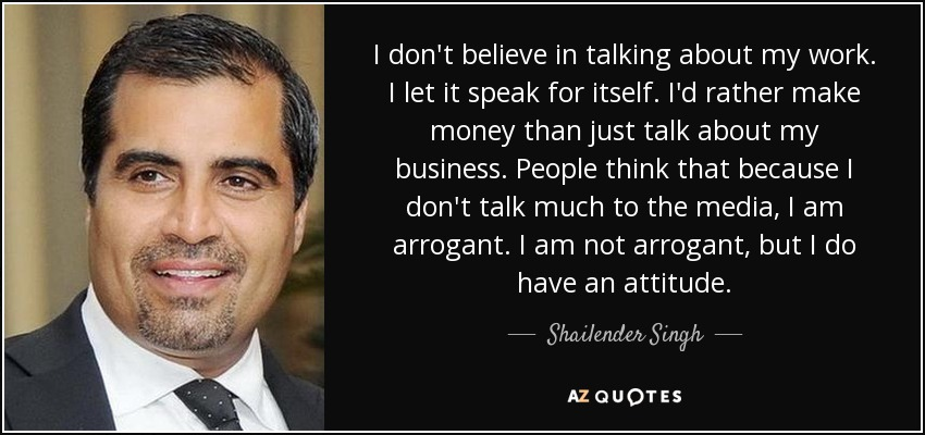 I don't believe in talking about my work. I let it speak for itself. I'd rather make money than just talk about my business. People think that because I don't talk much to the media, I am arrogant. I am not arrogant, but I do have an attitude. - Shailender Singh