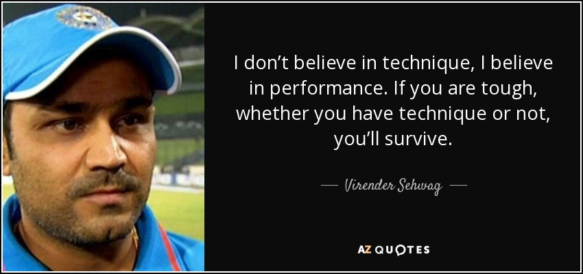 I don't believe in technique, I believe in performance. If you are tough, whether you have technique or not, you'll survive. - Virender Sehwag