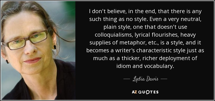 I don't believe, in the end, that there is any such thing as no style. Even a very neutral, plain style, one that doesn't use colloquialisms, lyrical flourishes, heavy supplies of metaphor, etc., is a style, and it becomes a writer's characteristic style just as much as a thicker, richer deployment of idiom and vocabulary. - Lydia Davis