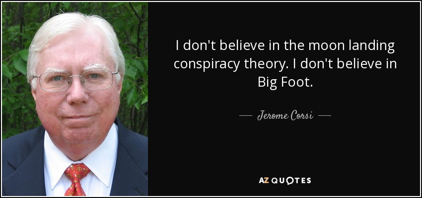 I don't believe in the moon landing conspiracy theory. I don't believe in Big Foot. - Jerome Corsi