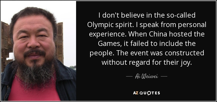 I don't believe in the so-called Olympic spirit. I speak from personal experience. When China hosted the Games, it failed to include the people. The event was constructed without regard for their joy. - Ai Weiwei