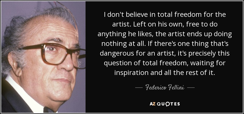 I don't believe in total freedom for the artist. Left on his own, free to do anything he likes, the artist ends up doing nothing at all. If there's one thing that's dangerous for an artist, it's precisely this question of total freedom, waiting for inspiration and all the rest of it. - Federico Fellini