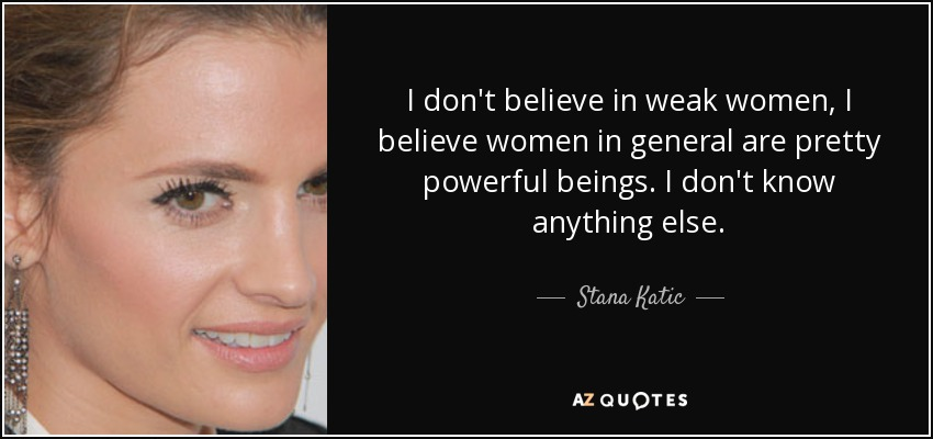 ea320a619 Stana Katic quote: I don't believe in weak women, I believe women in...